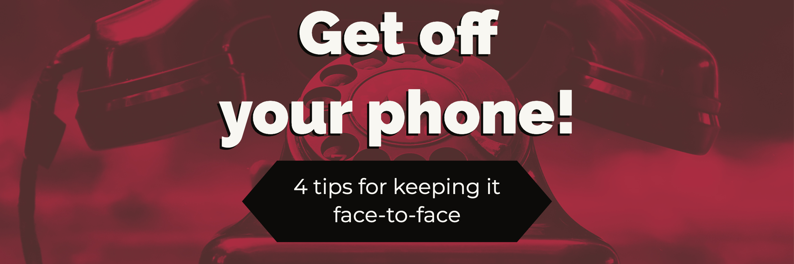 Get off your phone! 4 tips for keeping it face-to-face