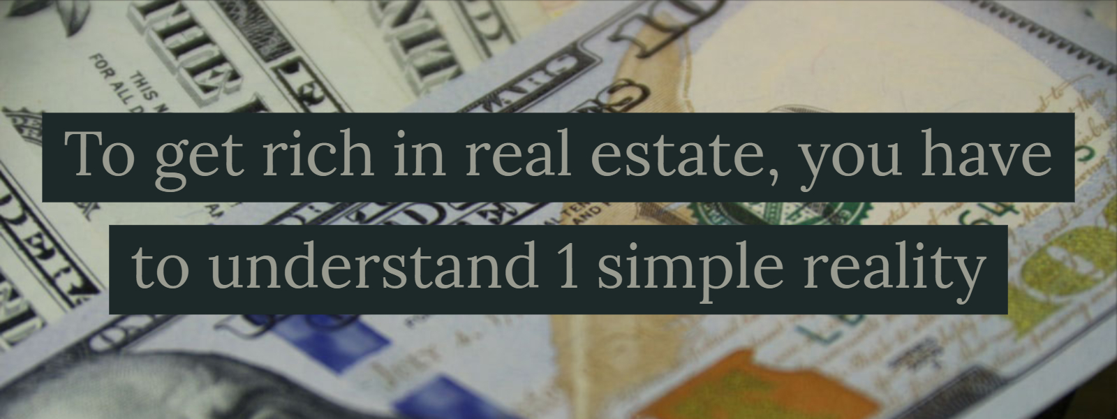 """To get rich in real estate, you have to understand 1 simple reality"" No."
